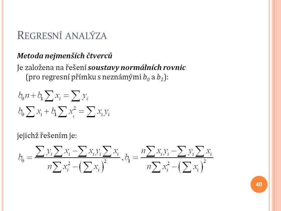 R EGRESNÍ ANALÝZA Metoda nejmenších čtverců Je založena na řešení soustavy normálních rovnic (pro regresní přímku s neznámými b 0 a b 1 ): jejichž řeš
