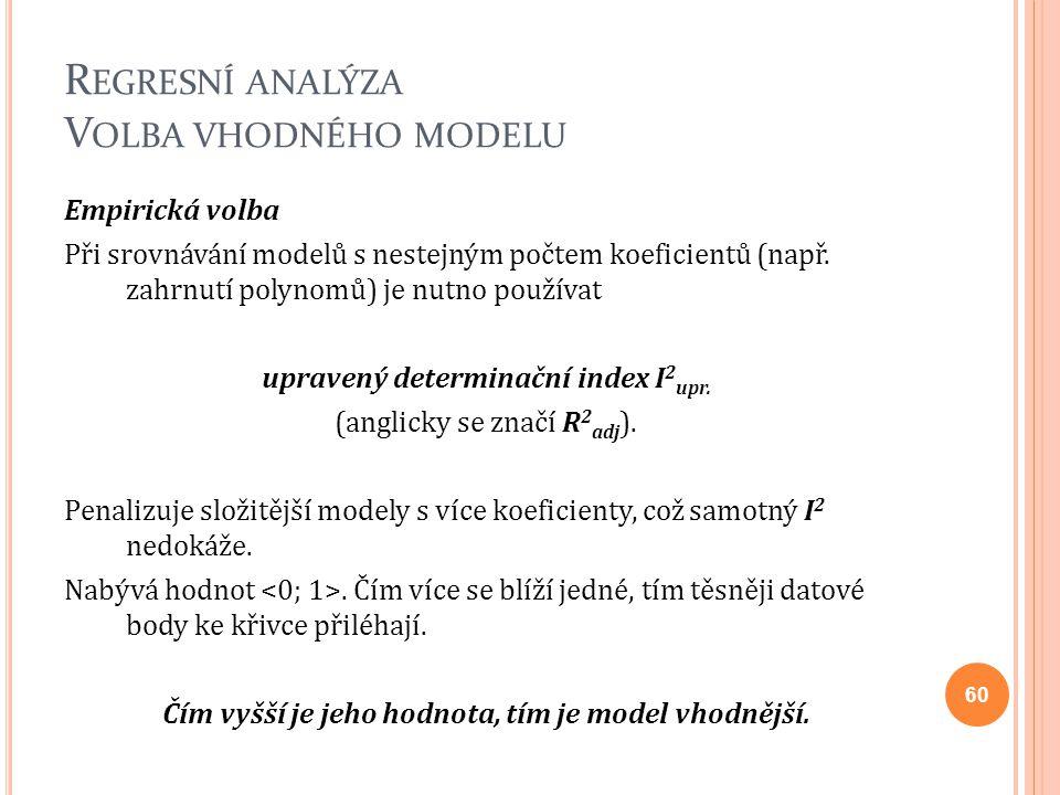 R EGRESNÍ ANALÝZA V OLBA VHODNÉHO MODELU Empirická volba Při srovnávání modelů s nestejným počtem koeficientů (např. zahrnutí polynomů) je nutno použí