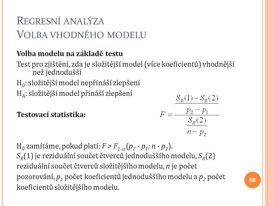 R EGRESNÍ ANALÝZA V OLBA VHODNÉHO MODELU Volba modelu na základě testu Test pro zjištění, zda je složitější model (více koeficientů) vhodnější než jed