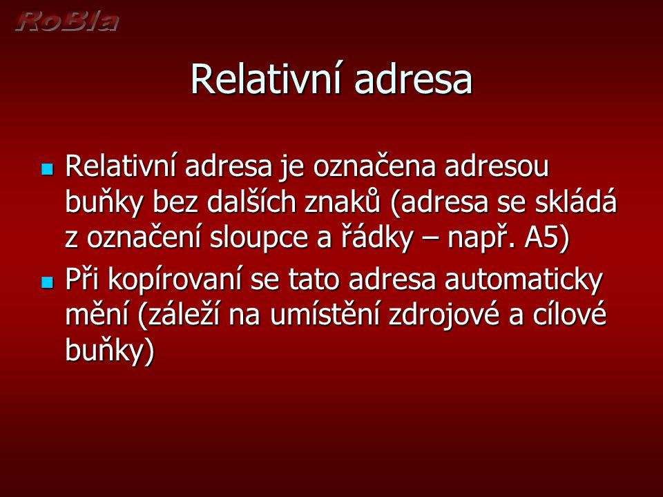 Relativní adresa Relativní adresa je označena adresou buňky bez dalších znaků (adresa se skládá z označení sloupce a řádky – např. A5) Relativní adres