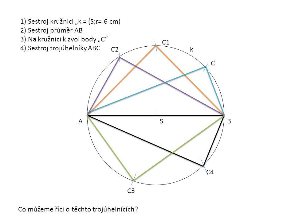 """S AB C C1 C2 C3 C4 1) Sestroj kružnici """"k = (S;r= 6 cm) 2) Sestroj průměr AB 3) Na kružnici k zvol body """"C 4) Sestroj trojúhelníky ABC Co můžeme říci o těchto trojúhelnících."""