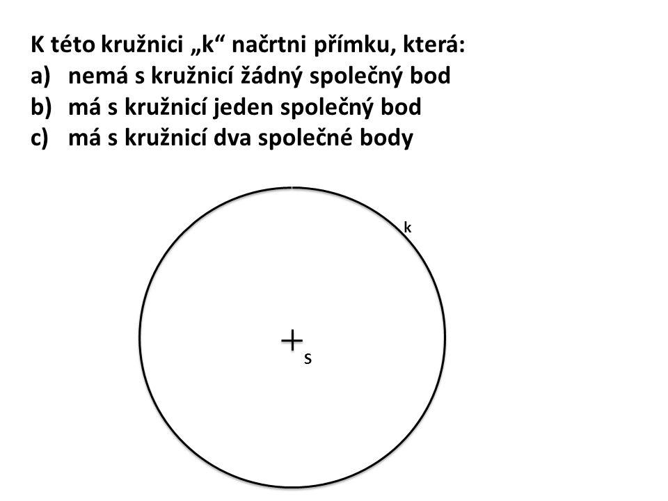 """K této kružnici """"k"""" načrtni přímku, která: a)nemá s kružnicí žádný společný bod b)má s kružnicí jeden společný bod c)má s kružnicí dva společné body S"""