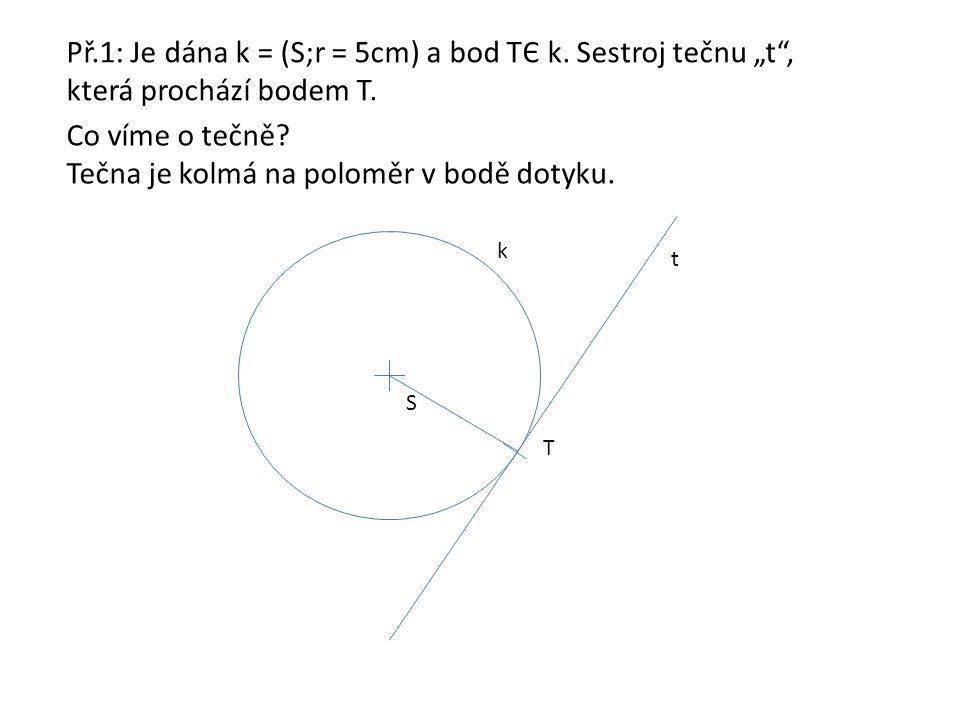 """Př.1: Je dána k = (S;r = 5cm) a bod TЄ k. Sestroj tečnu """"t"""", která prochází bodem T. Co víme o tečně? Tečna je kolmá na poloměr v bodě dotyku. S k T t"""
