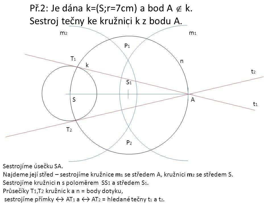 Př.2: Je dána k=(S;r=7cm) a bod A  k. Sestroj tečny ke kružnici k z bodu A. Sestrojíme úsečku SA. Najdeme její střed – sestrojíme kružnice m 1 se stř
