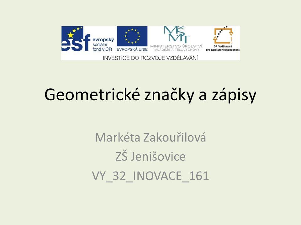 Geometrické značky a zápisy Markéta Zakouřilová ZŠ Jenišovice VY_32_INOVACE_161