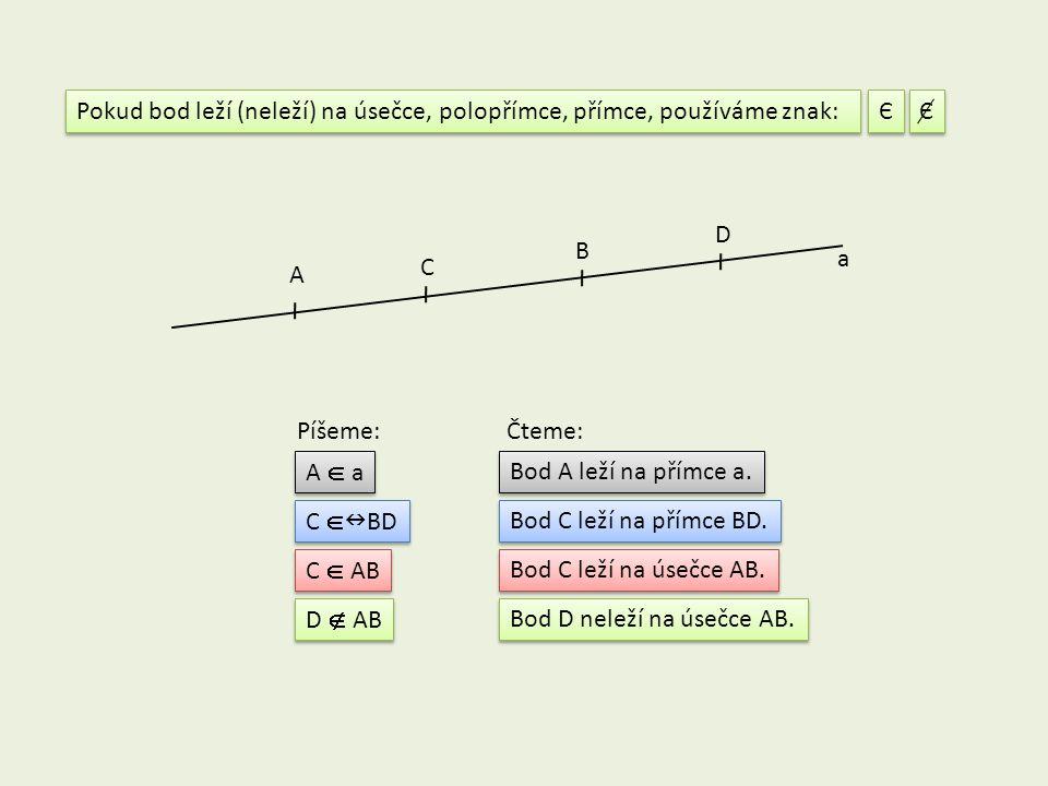 Pokud bod leží (neleží) na úsečce, polopřímce, přímce, používáme znak: Є Є A B a A  a C D C  AB C  BD Píšeme:Čteme: Bod A leží na přímce a. Bod C l
