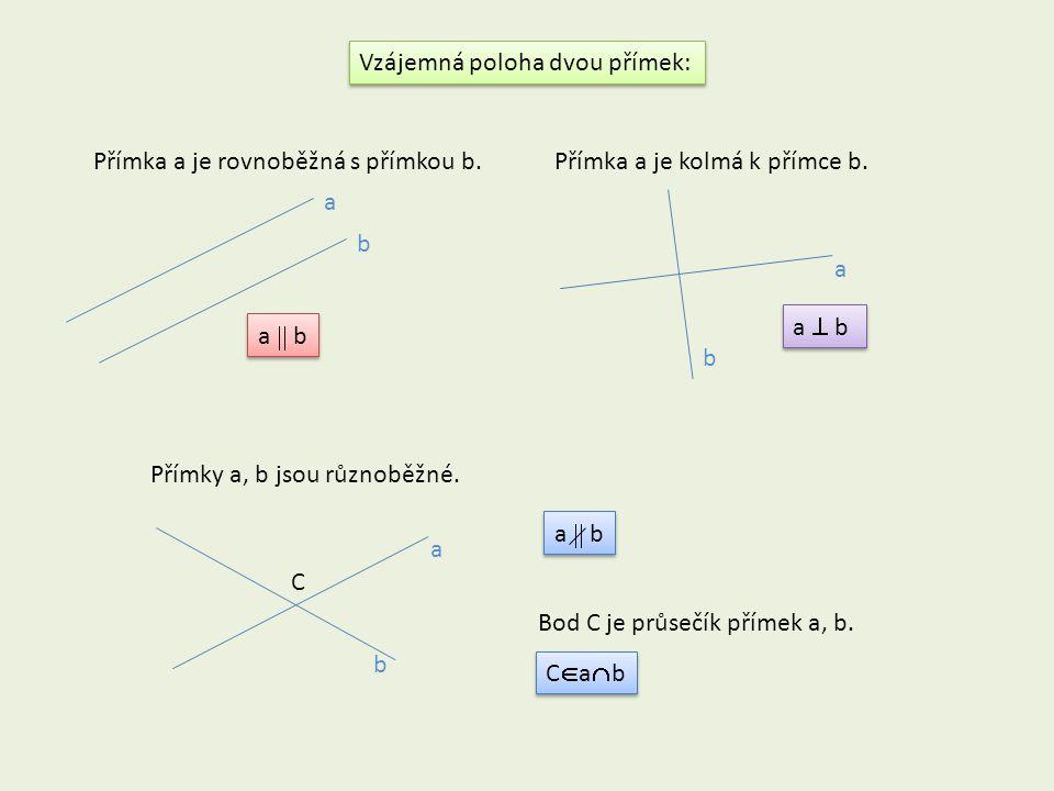 Vzájemná poloha dvou přímek: a  b a  b Přímka a je rovnoběžná s přímkou b.Přímka a je kolmá k přímce b. a b a b Přímky a, b jsou různoběžné. a  b