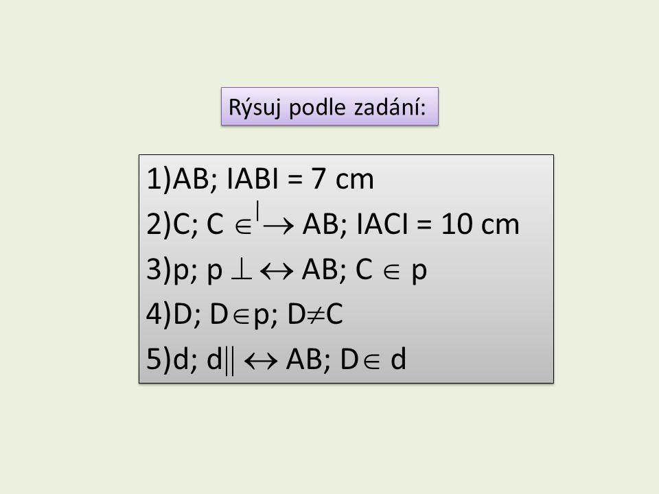 Rýsuj podle zadání: 1)AB; IABI = 7 cm 2)C; C   AB; IACI = 10 cm 3)p; p   AB; C  p 4)D; D  p; D  C 5)d; d   AB; D  d 1)AB; IABI = 7 cm 2)C;