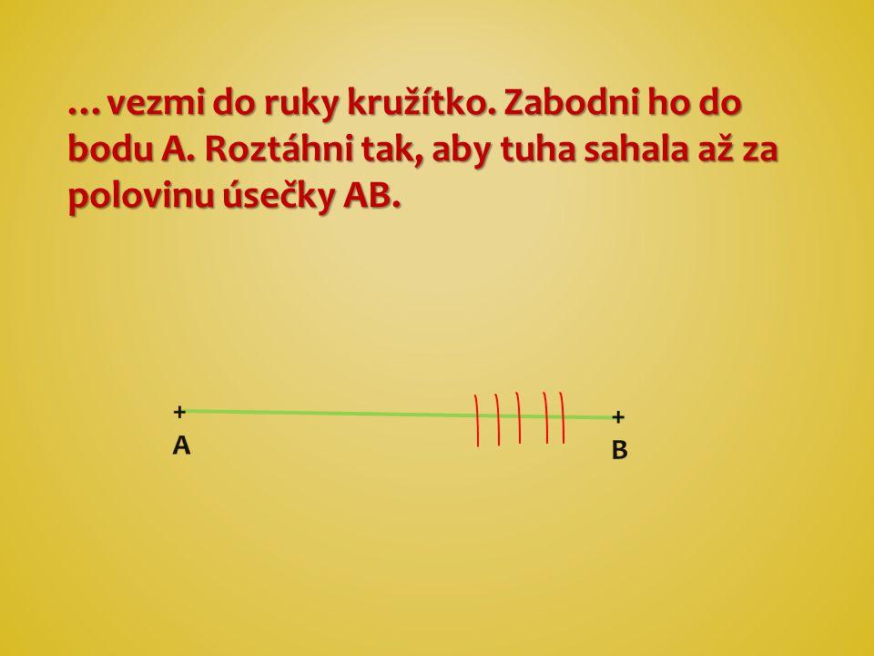 …vezmi do ruky kružítko. Zabodni ho do bodu A. Roztáhni tak, aby tuha sahala až za polovinu úsečky AB. +B+B