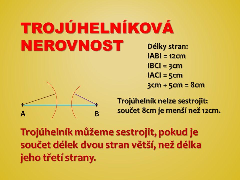 TROJÚHELNÍKOVÁ NEROVNOST Trojúhelník můžeme sestrojit, pokud je součet délek dvou stran větší, než délka jeho třetí strany.