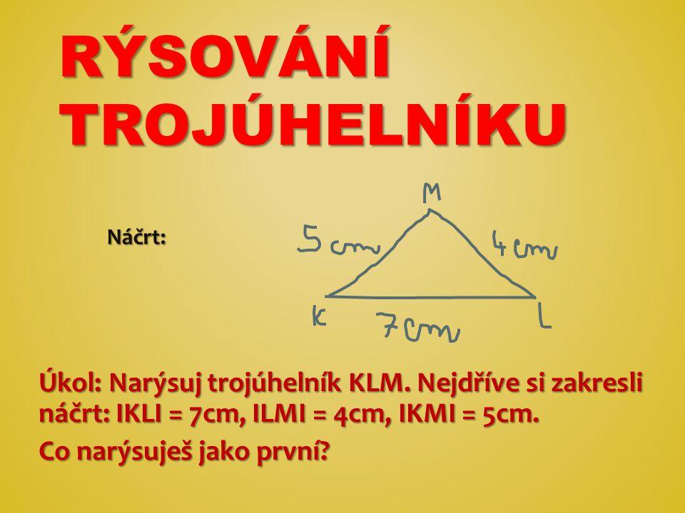 RÝSOVÁNÍ TROJÚHELNÍKU Úkol: Narýsuj trojúhelník KLM. Nejdříve si zakresli náčrt: IKLI = 7cm, ILMI = 4cm, IKMI = 5cm. Co narýsuješ jako první? Náčrt: