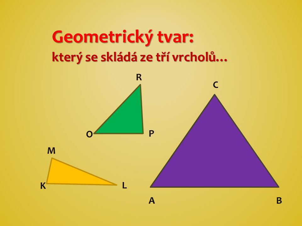 Geometrický tvar: který se skládá ze tří vrcholů… C AB O P K L M R