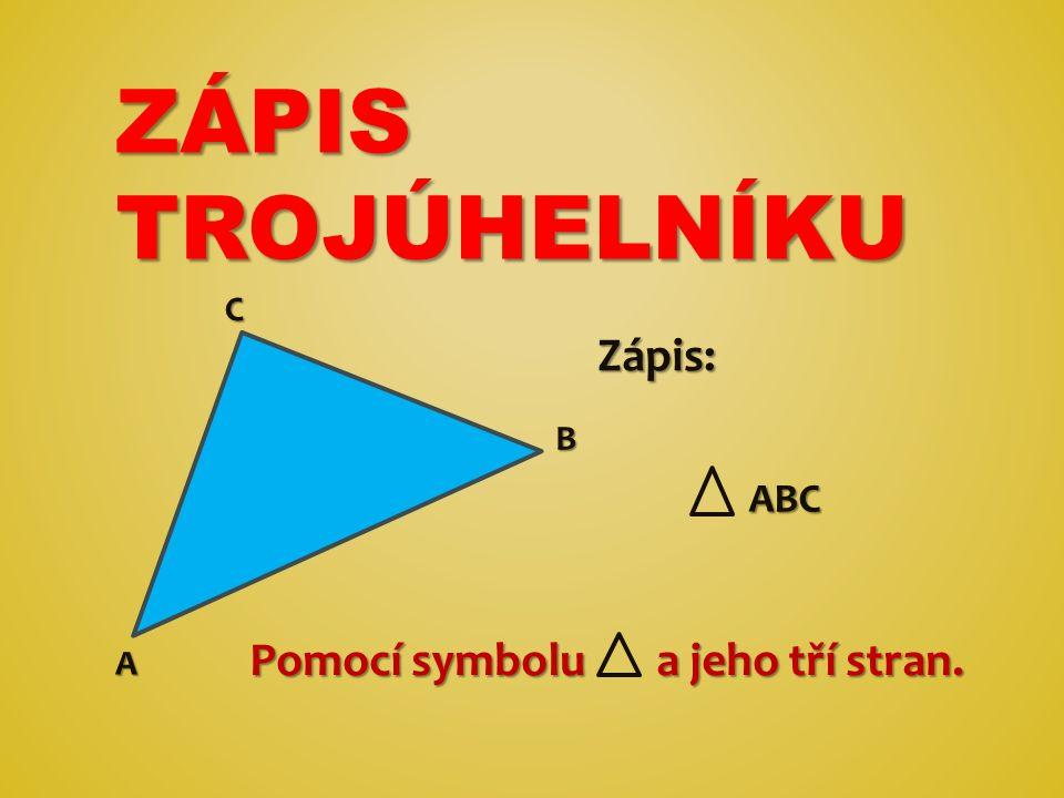 ZÁPIS TROJÚHELNÍKU Pomocí symbolu a jeho tří stran. A ABC ABC Zápis: B C