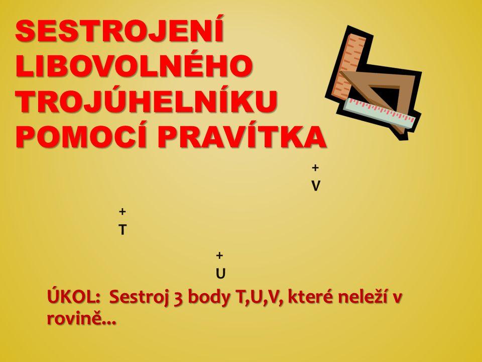 SESTROJENÍ LIBOVOLNÉHO TROJÚHELNÍKU POMOCÍ PRAVÍTKA ÚKOL: Sestroj 3 body T,U,V, které neleží v rovině... +T+T +U+U +V+V