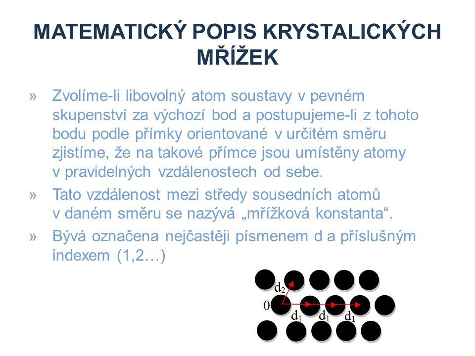 MATEMATICKÝ POPIS KRYSTALICKÝCH MŘÍŽEK »Zvolíme-li libovolný atom soustavy v pevném skupenství za výchozí bod a postupujeme-li z tohoto bodu podle pří