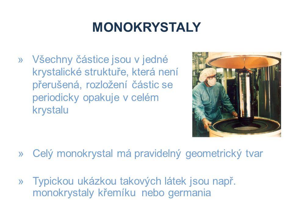 MONOKRYSTALY »Všechny částice jsou v jedné krystalické struktuře, která není přerušená, rozložení částic se periodicky opakuje v celém krystalu »Celý