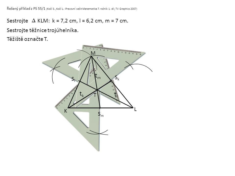 Řešený příklad z PS 55/1 (Kočí S., Kočí L.: Pracovní sešit Matematika 7. ročník 1. díl, TV Graphics 2007) Sestrojte KLM: k = 7,2 cm, l = 6,2 cm, m = 7