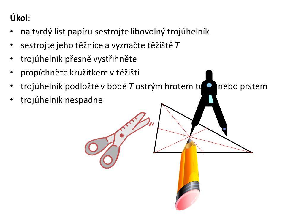 Úkol: na tvrdý list papíru sestrojte libovolný trojúhelník sestrojte jeho těžnice a vyznačte těžiště T trojúhelník přesně vystřihněte propíchněte kružítkem v těžišti trojúhelník podložte v bodě T ostrým hrotem tužky nebo prstem trojúhelník nespadne T