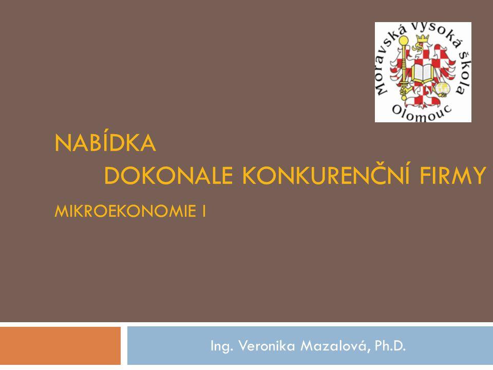 NABÍDKA DOKONALE KONKURENČNÍ FIRMY MIKROEKONOMIE I Ing. Veronika Mazalová, Ph.D.