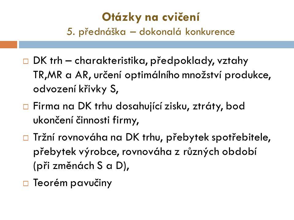 Otázky na cvičení 5. přednáška – dokonalá konkurence  DK trh – charakteristika, předpoklady, vztahy TR,MR a AR, určení optimálního množství produkce,