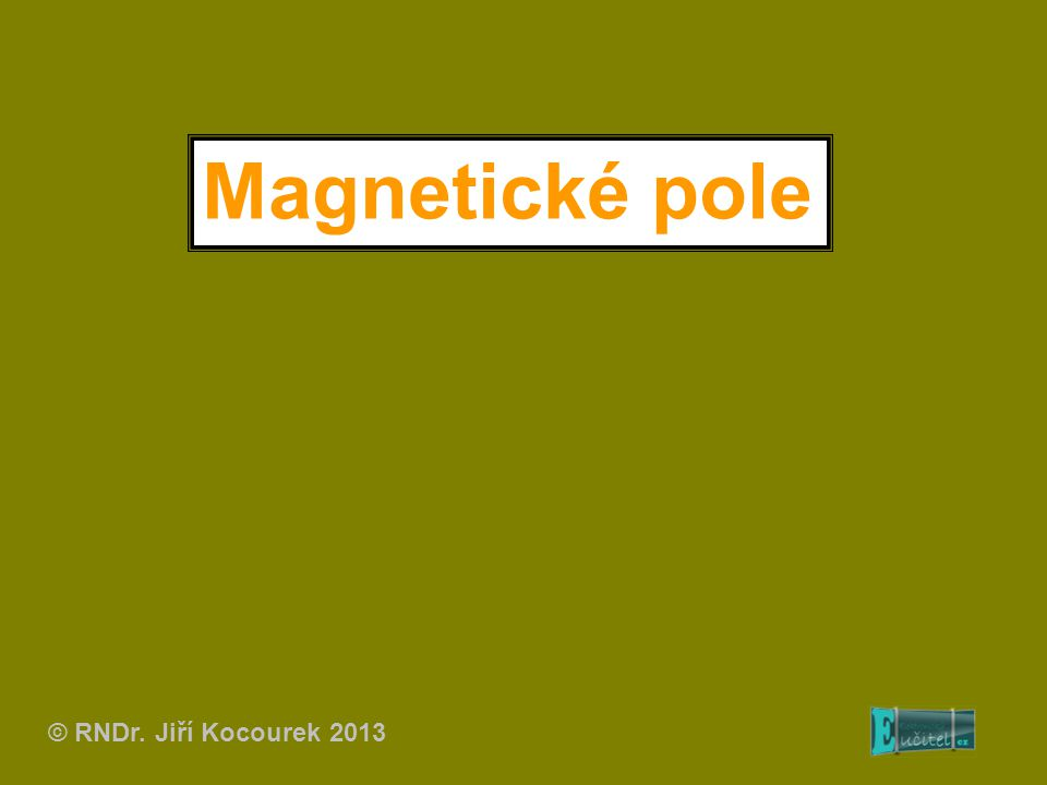Magnetické pole © RNDr. Jiří Kocourek 2013