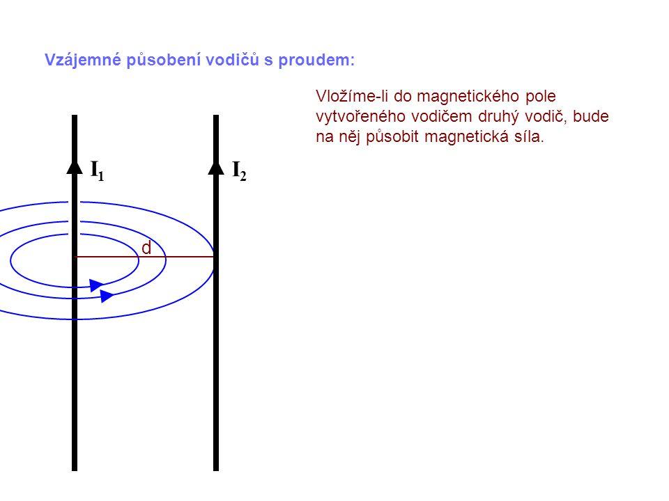 Vzájemné působení vodičů s proudem: Vložíme-li do magnetického pole vytvořeného vodičem druhý vodič, bude na něj působit magnetická síla. I1I1 d I2I2