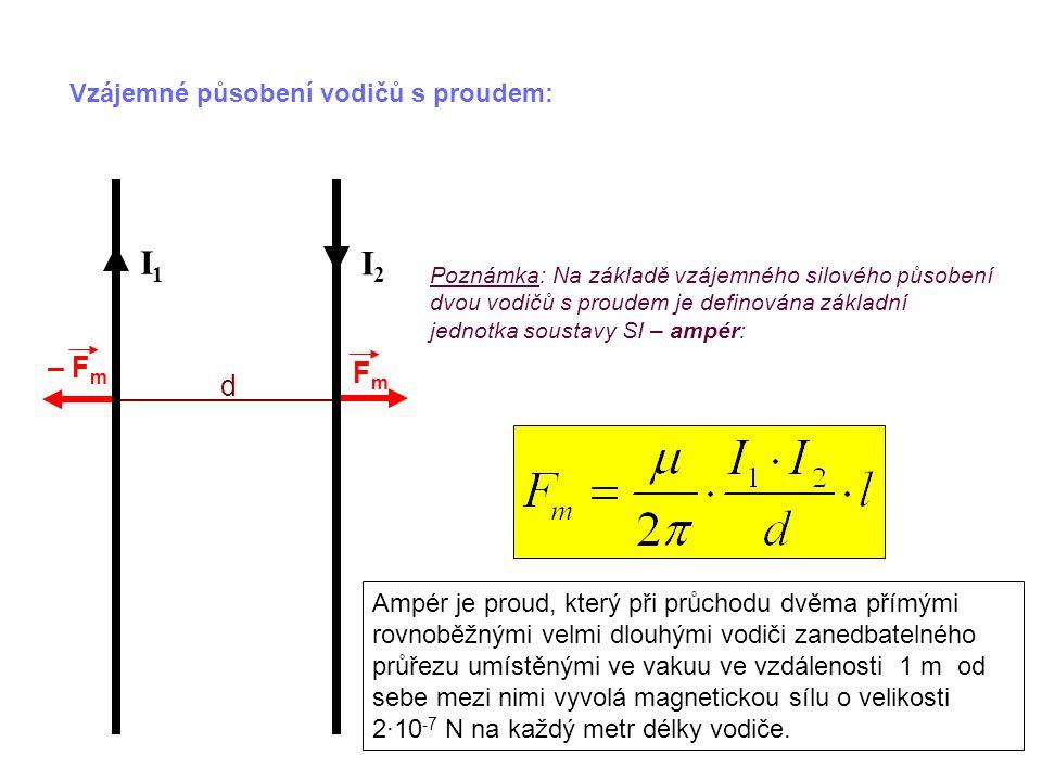 Vzájemné působení vodičů s proudem: FmFm I1I1 I2I2 d – F m Poznámka: Na základě vzájemného silového působení dvou vodičů s proudem je definována základní jednotka soustavy SI – ampér: Ampér je proud, který při průchodu dvěma přímými rovnoběžnými velmi dlouhými vodiči zanedbatelného průřezu umístěnými ve vakuu ve vzdálenosti 1 m od sebe mezi nimi vyvolá magnetickou sílu o velikosti 2·10 -7 N na každý metr délky vodiče.
