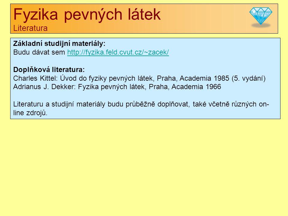 Fyzika pevných látek Literatura Základní studijní materiály: Budu dávat sem http://fyzika.feld.cvut.cz/~zacek/http://fyzika.feld.cvut.cz/~zacek/ Doplňková literatura: Charles Kittel: Úvod do fyziky pevných látek, Praha, Academia 1985 (5.