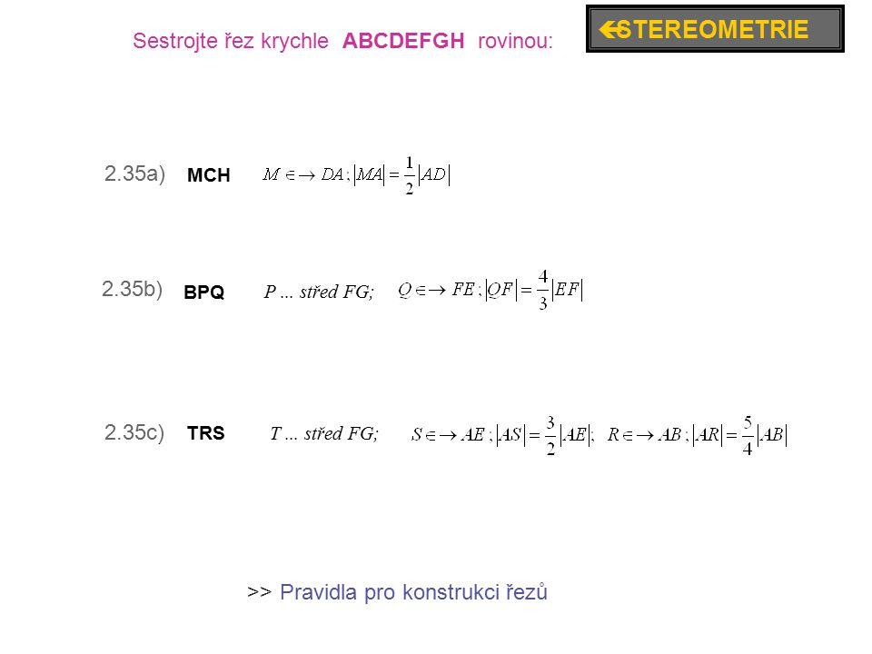 2.35a) 2.35b) 2.35c) Sestrojte řez krychle ABCDEFGH rovinou: BPQ P... střed FG; TRS T... střed FG; MCH  STEREOMETRIE Pravidla pro konstrukci řezů >>
