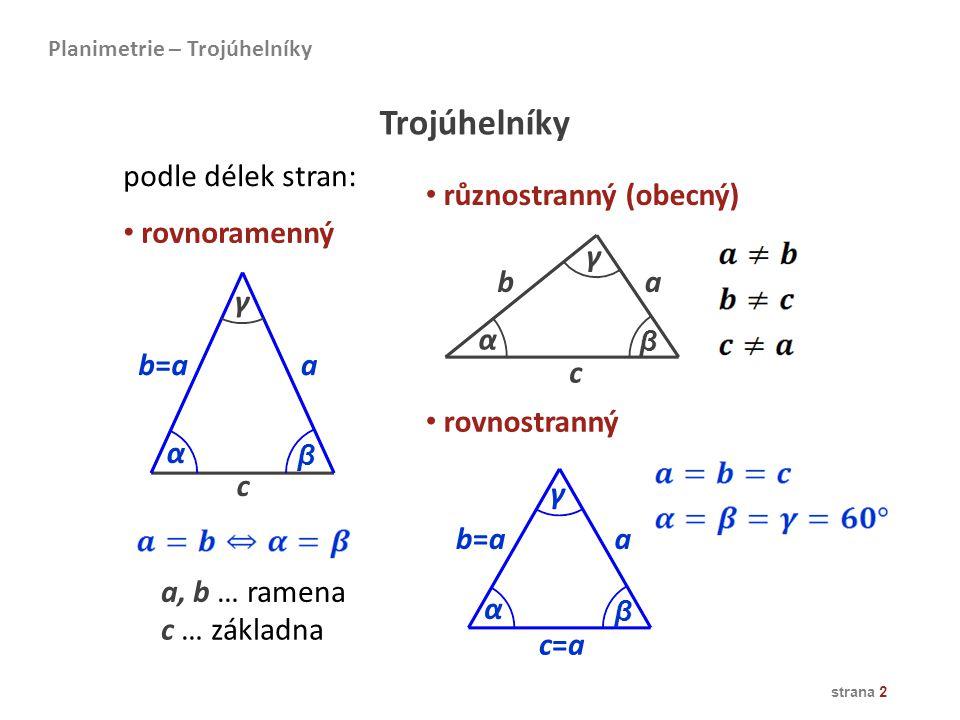 strana 2 Planimetrie – Trojúhelníky Trojúhelníky podle délek stran: různostranný (obecný) rovnoramenný rovnostranný a, b … ramena c … základna c b=ab=