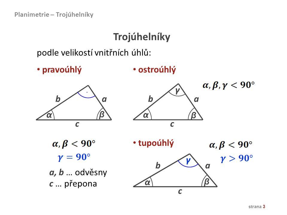 strana 3 Planimetrie – Trojúhelníky Trojúhelníky podle velikostí vnitřních úhlů: ostroúhlý pravoúhlý tupoúhlý ab α β γ c γ α β c ab a, b … odvěsny c …