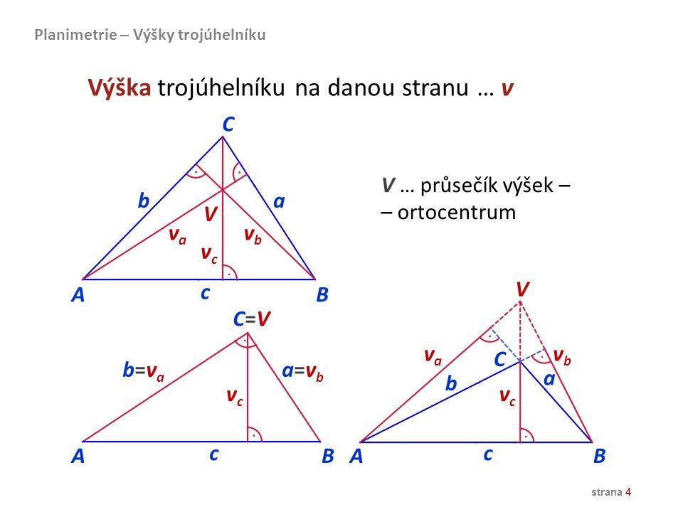 strana 4 AB C=VC=V c b=vab=va a=vba=vb vcvc C b a AB vbvb vava vcvc V c Planimetrie – Výšky trojúhelníku AB C ba c vava vbvb vcvc V Výška trojúhelníku
