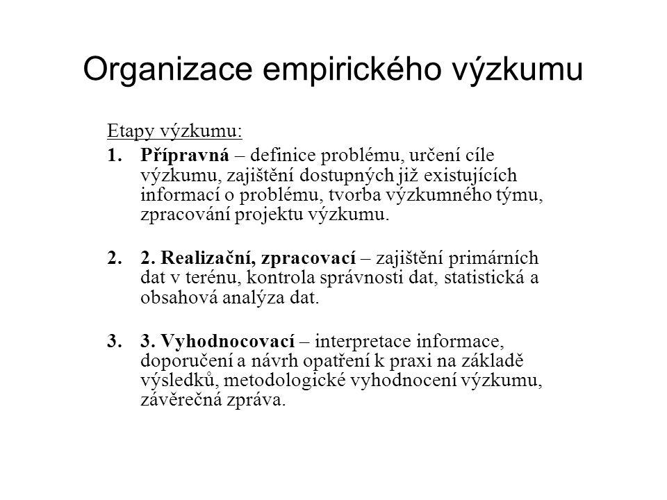 Organizace empirického výzkumu Etapy výzkumu: 1.Přípravná – definice problému, určení cíle výzkumu, zajištění dostupných již existujících informací o problému, tvorba výzkumného týmu, zpracování projektu výzkumu.