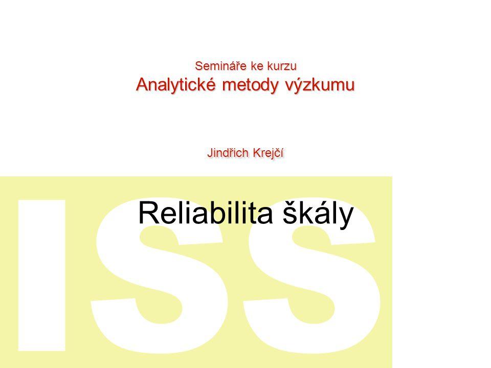ISS Reliabilita škály Semináře ke kurzu Analytické metody výzkumu Jindřich Krejčí