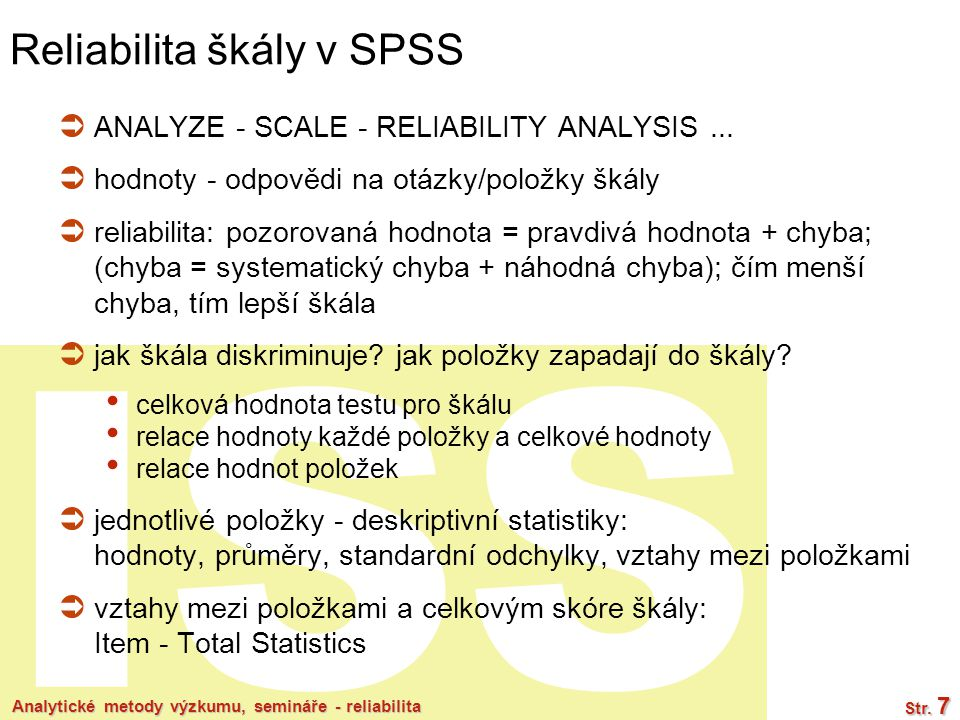ISS Analytické metody výzkumu, semináře - reliabilita Str. 7 Reliabilita škály v SPSS  ANALYZE - SCALE - RELIABILITY ANALYSIS...  hodnoty - odpovědi