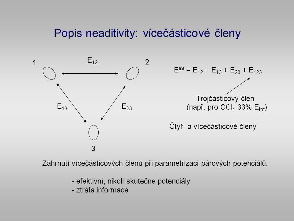 Popis neaditivity: vícečásticové členy 1 2 3 E 12 E 13 E 23 E Int = E 12 + E 13 + E 23 + E 123 Trojčásticový člen Čtyř- a vícečásticové členy Zahrnutí vícečásticových členů při parametrizaci párových potenciálů: - efektivní, nikoli skutečné potenciály - ztráta informace (např.