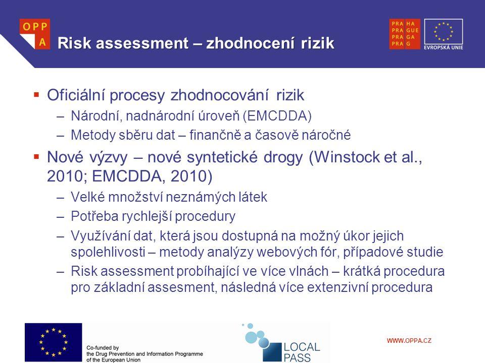 WWW.OPPA.CZ Risk assessment – zhodnocení rizik  Oficiální procesy zhodnocování rizik –Národní, nadnárodní úroveň (EMCDDA) –Metody sběru dat – finančně a časově náročné  Nové výzvy – nové syntetické drogy (Winstock et al., 2010; EMCDDA, 2010) –Velké množství neznámých látek –Potřeba rychlejší procedury –Využívání dat, která jsou dostupná na možný úkor jejich spolehlivosti – metody analýzy webových fór, případové studie –Risk assessment probíhající ve více vlnách – krátká procedura pro základní assesment, následná více extenzivní procedura