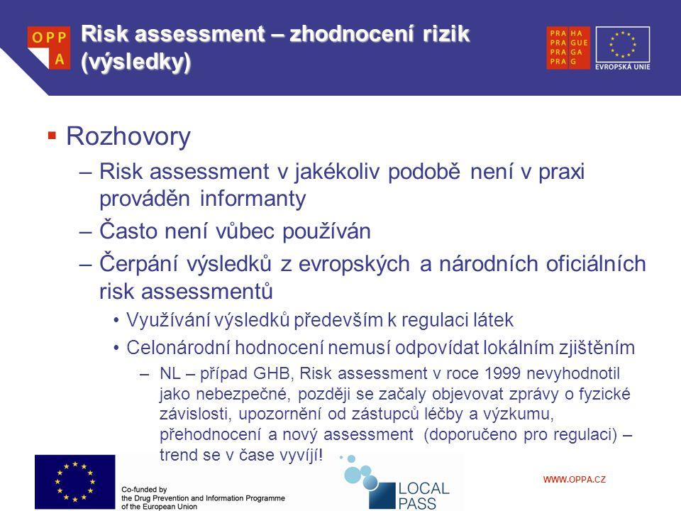 WWW.OPPA.CZ Risk assessment – zhodnocení rizik (výsledky)  Rozhovory –Risk assessment v jakékoliv podobě není v praxi prováděn informanty –Často není vůbec používán –Čerpání výsledků z evropských a národních oficiálních risk assessmentů Využívání výsledků především k regulaci látek Celonárodní hodnocení nemusí odpovídat lokálním zjištěním –NL – případ GHB, Risk assessment v roce 1999 nevyhodnotil jako nebezpečné, později se začaly objevovat zprávy o fyzické závislosti, upozornění od zástupců léčby a výzkumu, přehodnocení a nový assessment (doporučeno pro regulaci) – trend se v čase vyvíjí!