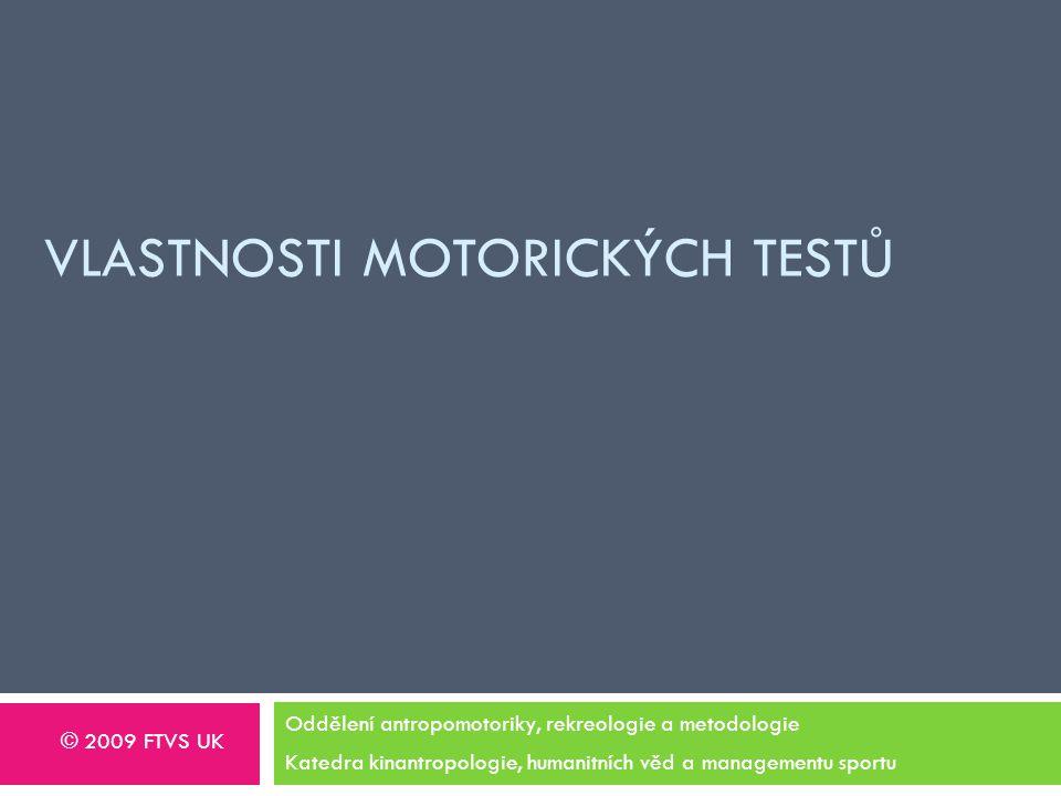 VLASTNOSTI MOTORICKÝCH TESTŮ Oddělení antropomotoriky, rekreologie a metodologie Katedra kinantropologie, humanitních věd a managementu sportu © 2009 FTVS UK