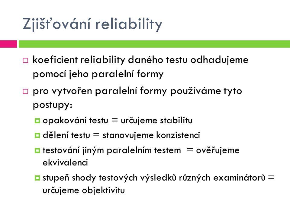 Zjišťování reliability  koeficient reliability daného testu odhadujeme pomocí jeho paralelní formy  pro vytvořen paralelní formy používáme tyto postupy:  opakování testu = určujeme stabilitu  dělení testu = stanovujeme konzistenci  testování jiným paralelním testem = ověřujeme ekvivalenci  stupeň shody testových výsledků různých examinátorů = určujeme objektivitu