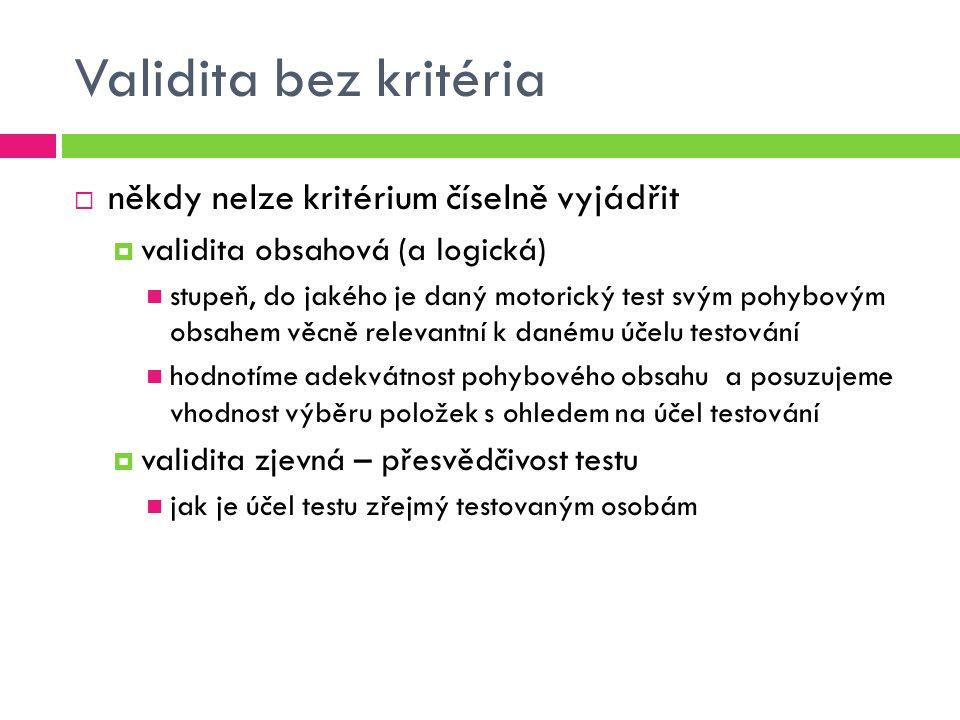 Validita bez kritéria  někdy nelze kritérium číselně vyjádřit  validita obsahová (a logická) stupeň, do jakého je daný motorický test svým pohybovým obsahem věcně relevantní k danému účelu testování hodnotíme adekvátnost pohybového obsahu a posuzujeme vhodnost výběru položek s ohledem na účel testování  validita zjevná – přesvědčivost testu jak je účel testu zřejmý testovaným osobám