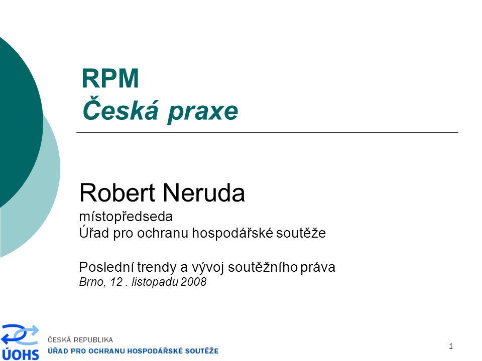 1 RPM Česká praxe Robert Neruda místopředseda Úřad pro ochranu hospodářské soutěže Poslední trendy a vývoj soutěžního práva Brno, 12. listopadu 2008