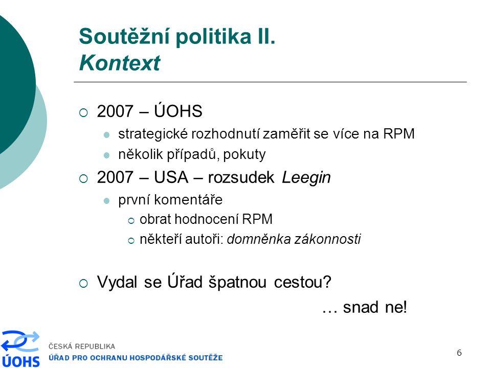 6 Soutěžní politika II. Kontext  2007 – ÚOHS strategické rozhodnutí zaměřit se více na RPM několik případů, pokuty  2007 – USA – rozsudek Leegin prv