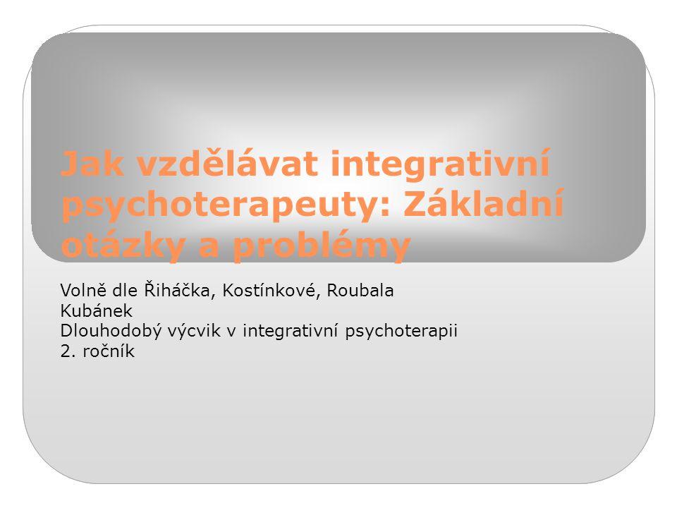 Jak vzdělávat integrativní psychoterapeuty: Základní otázky a problémy Volně dle Řiháčka, Kostínkové, Roubala Kubánek Dlouhodobý výcvik v integrativní psychoterapii 2.