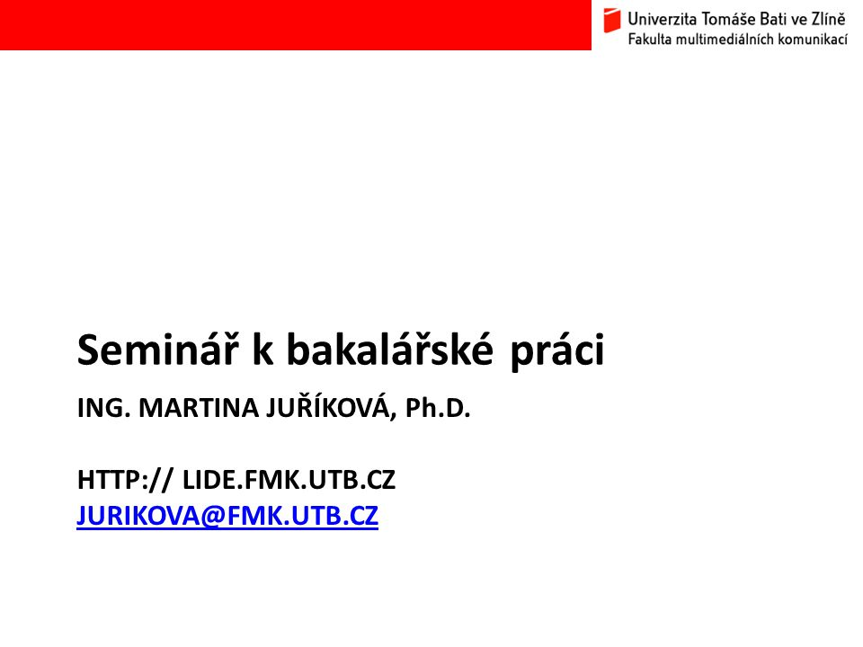 ING. MARTINA JUŘÍKOVÁ, Ph.D. HTTP:// LIDE.FMK.UTB.CZ JURIKOVA@FMK.UTB.CZ JURIKOVA@FMK.UTB.CZ Seminář k bakalářské práci