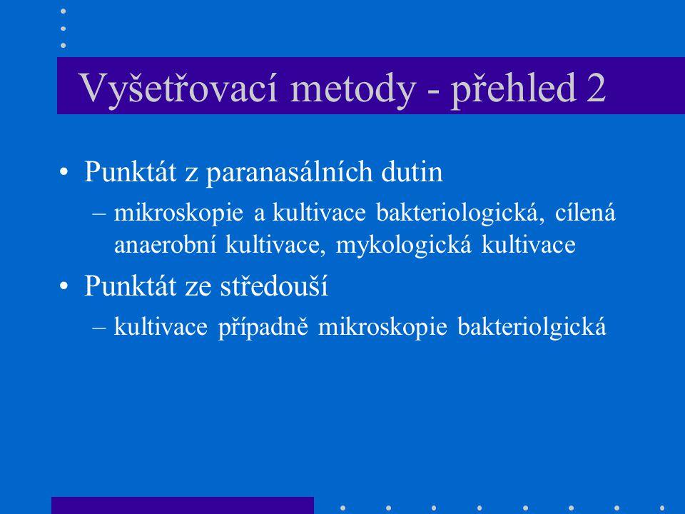 Vyšetřovací metody - přehled 2 Punktát z paranasálních dutin –mikroskopie a kultivace bakteriologická, cílená anaerobní kultivace, mykologická kultivace Punktát ze středouší –kultivace případně mikroskopie bakteriolgická