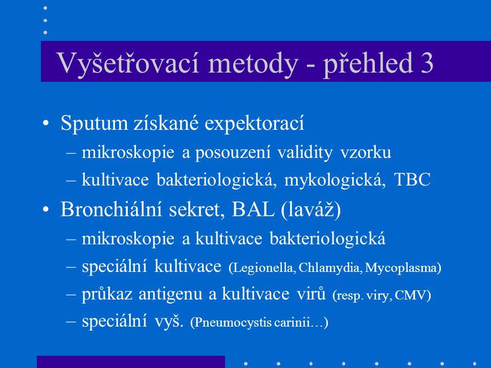 Vyšetřovací metody - přehled 3 Sputum získané expektorací –mikroskopie a posouzení validity vzorku –kultivace bakteriologická, mykologická, TBC Bronchiální sekret, BAL (laváž) –mikroskopie a kultivace bakteriologická –speciální kultivace (Legionella, Chlamydia, Mycoplasma) –průkaz antigenu a kultivace virů (resp.