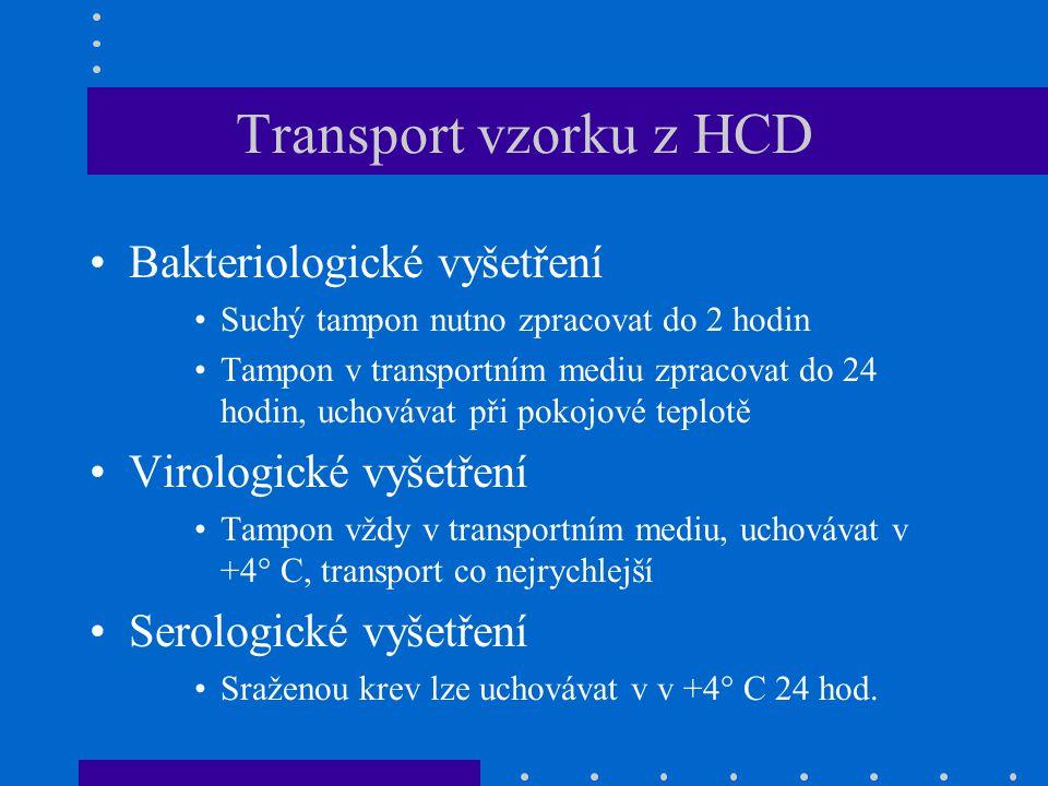 Transport vzorku z HCD Bakteriologické vyšetření Suchý tampon nutno zpracovat do 2 hodin Tampon v transportním mediu zpracovat do 24 hodin, uchovávat při pokojové teplotě Virologické vyšetření Tampon vždy v transportním mediu, uchovávat v +4° C, transport co nejrychlejší Serologické vyšetření Sraženou krev lze uchovávat v v +4° C 24 hod.