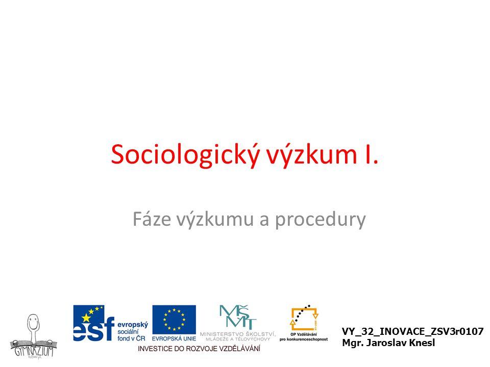 Sociologický výzkum I. Fáze výzkumu a procedury VY_32_INOVACE_ZSV3r0107 Mgr. Jaroslav Knesl