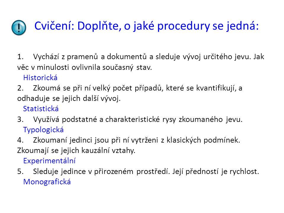 Cvičení: Doplňte, o jaké procedury se jedná: 1.Vychází z pramenů a dokumentů a sleduje vývoj určitého jevu. Jak věc v minulosti ovlivnila současný sta
